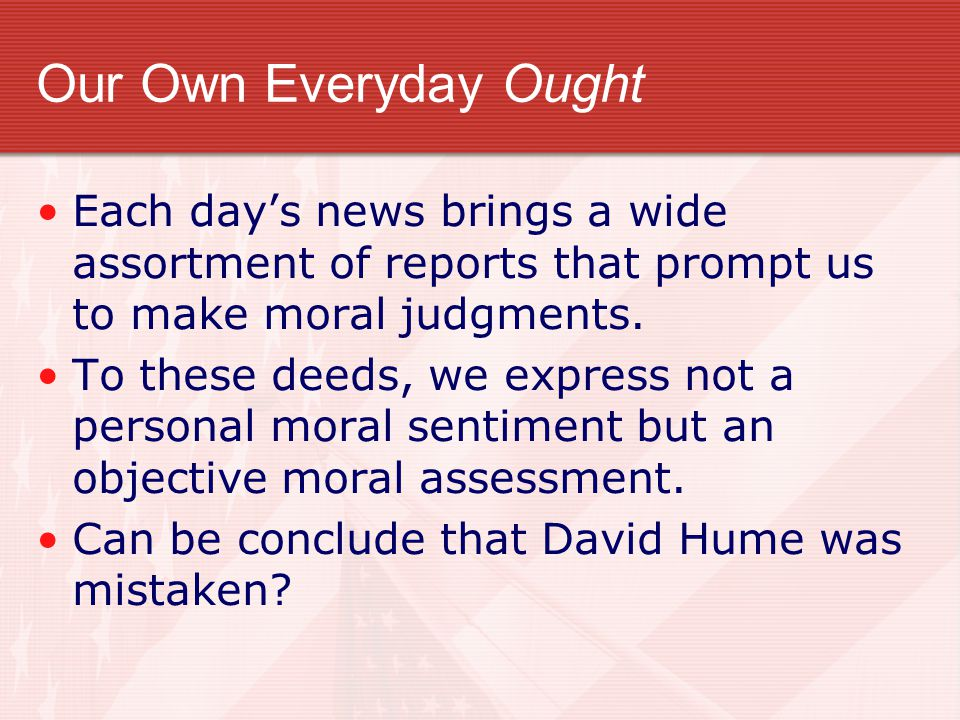 Our Own Everyday Ought Each day's news brings a wide assortment of reports that prompt us to make moral judgments. To these deeds, we express not a pe
