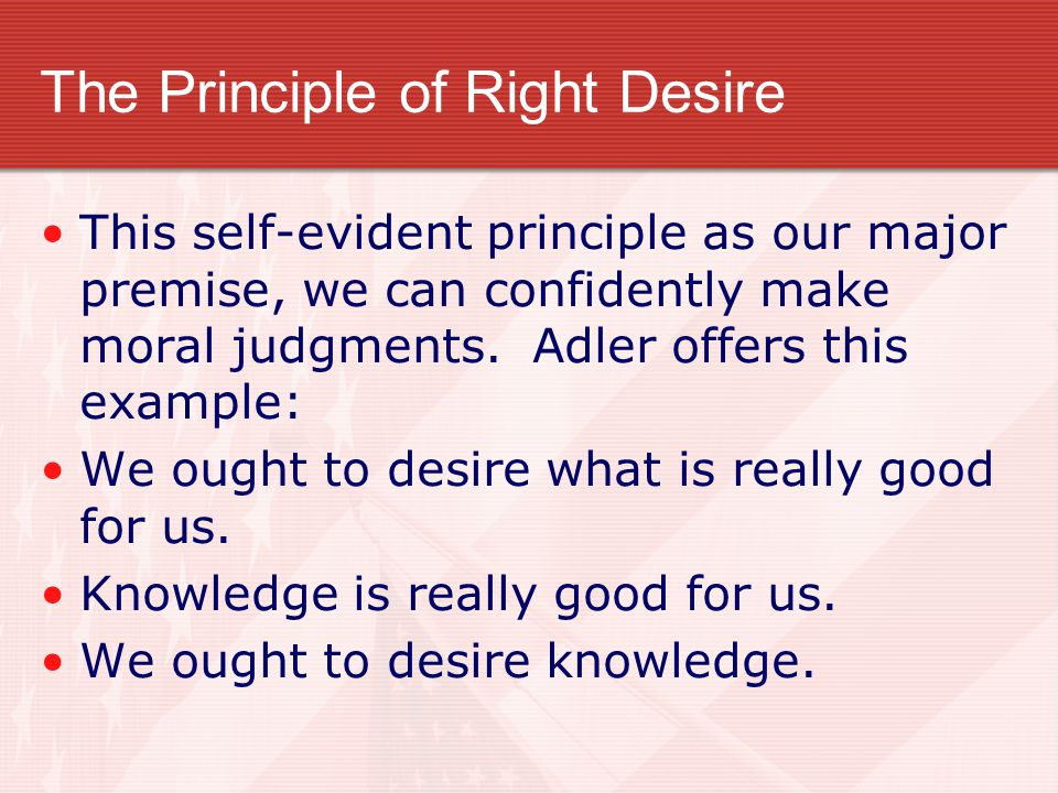 The Principle of Right Desire This self-evident principle as our major premise, we can confidently make moral judgments. Adler offers this example: We