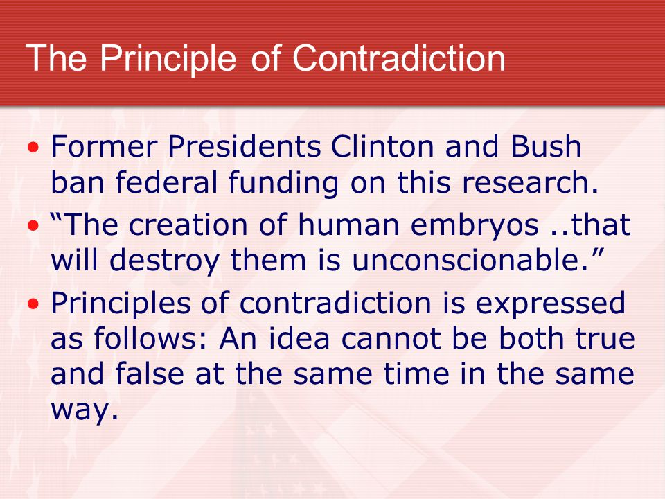 """The Principle of Contradiction Former Presidents Clinton and Bush ban federal funding on this research. """"The creation of human embryos..that will dest"""