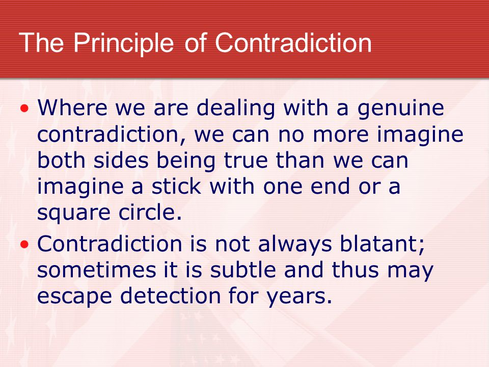 The Principle of Contradiction Where we are dealing with a genuine contradiction, we can no more imagine both sides being true than we can imagine a s