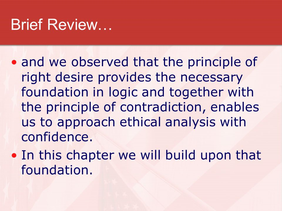 Brief Review… and we observed that the principle of right desire provides the necessary foundation in logic and together with the principle of contrad