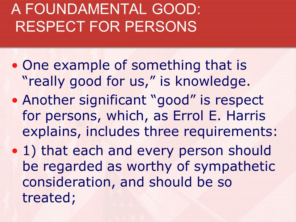 """A FOUNDAMENTAL GOOD: RESPECT FOR PERSONS One example of something that is """"really good for us,"""" is knowledge. Another significant """"good"""" is respect fo"""