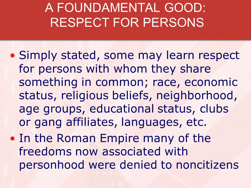 A FOUNDAMENTAL GOOD: RESPECT FOR PERSONS Simply stated, some may learn respect for persons with whom they share something in common; race, economic st