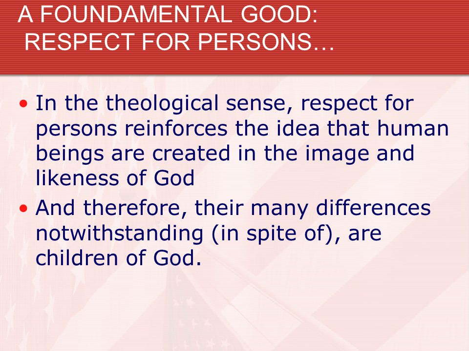 A FOUNDAMENTAL GOOD: RESPECT FOR PERSONS… In the theological sense, respect for persons reinforces the idea that human beings are created in the image
