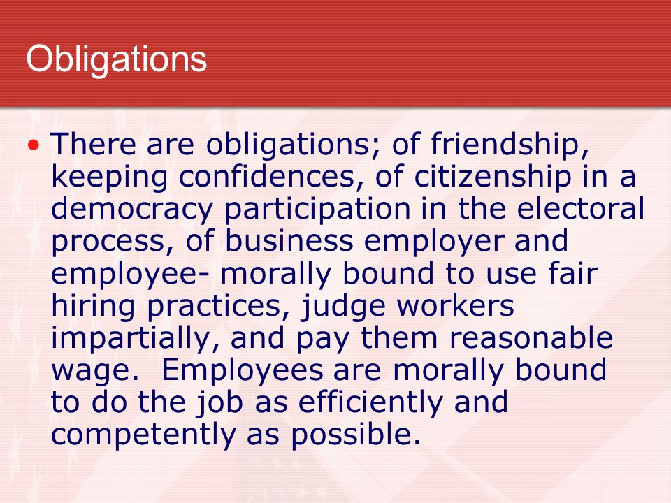 Obligations There are obligations; of friendship, keeping confidences, of citizenship in a democracy participation in the electoral process, of busine