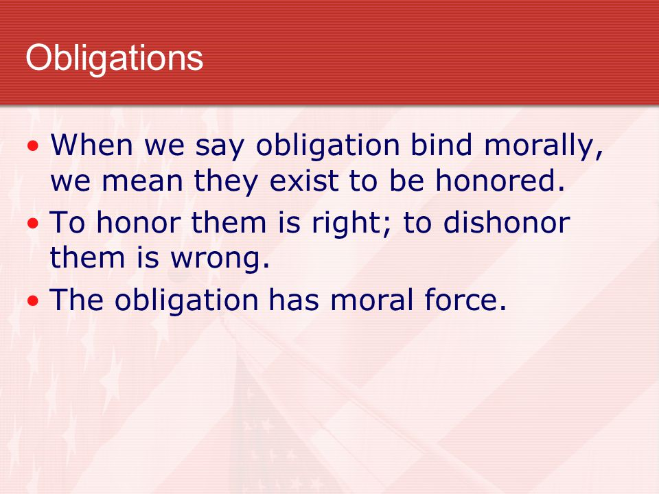 Obligations When we say obligation bind morally, we mean they exist to be honored. To honor them is right; to dishonor them is wrong. The obligation h