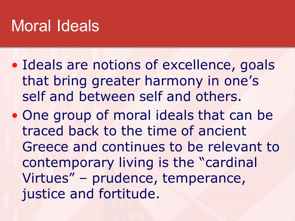 Moral Ideals Ideals are notions of excellence, goals that bring greater harmony in one's self and between self and others. One group of moral ideals t