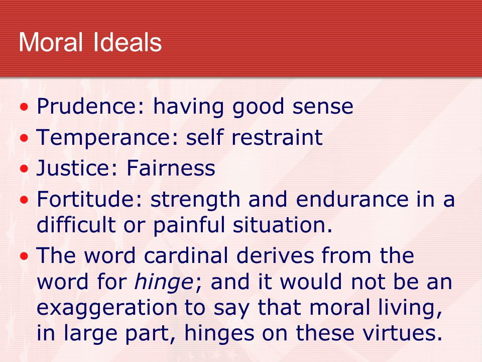 Moral Ideals Prudence: having good sense Temperance: self restraint Justice: Fairness Fortitude: strength and endurance in a difficult or painful situ