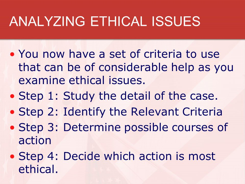 ANALYZING ETHICAL ISSUES You now have a set of criteria to use that can be of considerable help as you examine ethical issues. Step 1: Study the detai