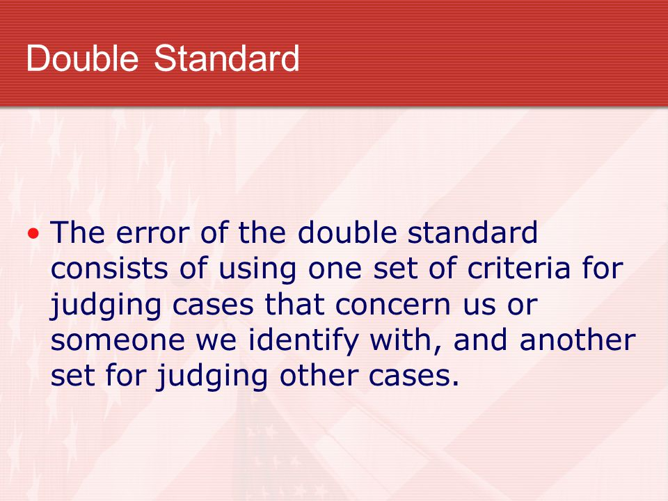 Double Standard The error of the double standard consists of using one set of criteria for judging cases that concern us or someone we identify with,