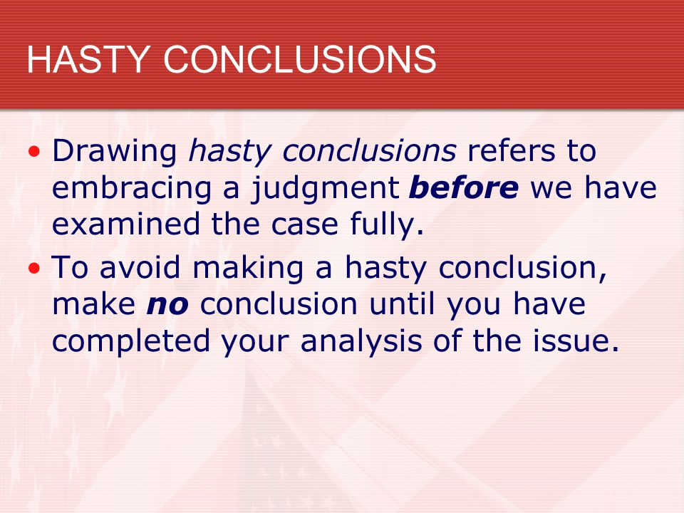 HASTY CONCLUSIONS Drawing hasty conclusions refers to embracing a judgment before we have examined the case fully. To avoid making a hasty conclusion,