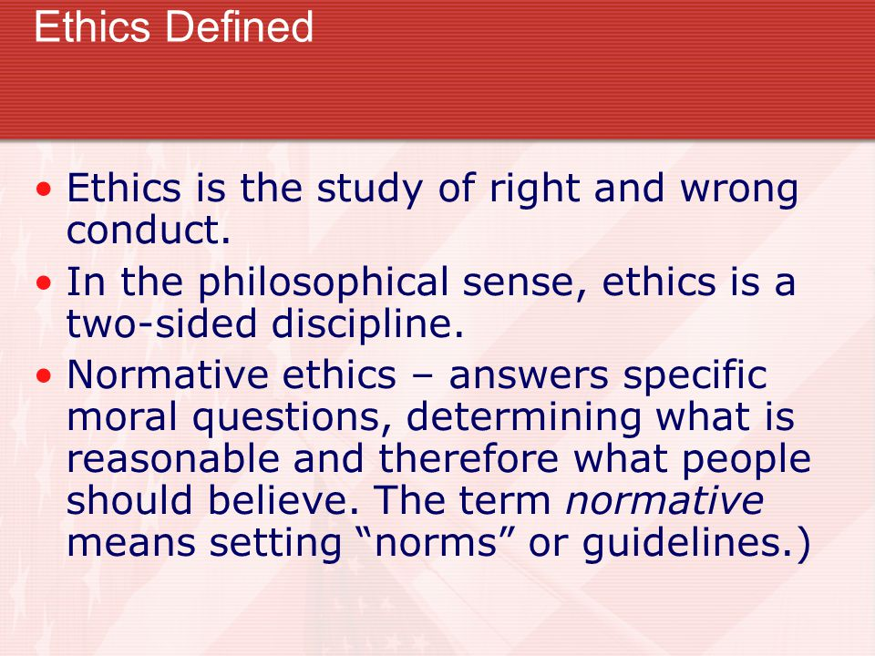 Ethics Defined Ethics is the study of right and wrong conduct. In the philosophical sense, ethics is a two-sided discipline. Normative ethics – answer