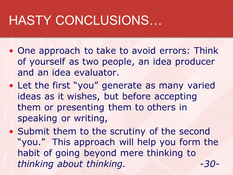 """HASTY CONCLUSIONS… One approach to take to avoid errors: Think of yourself as two people, an idea producer and an idea evaluator. Let the first """"you"""""""