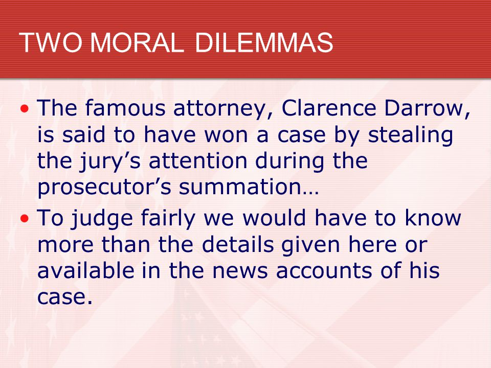 TWO MORAL DILEMMAS The famous attorney, Clarence Darrow, is said to have won a case by stealing the jury's attention during the prosecutor's summation