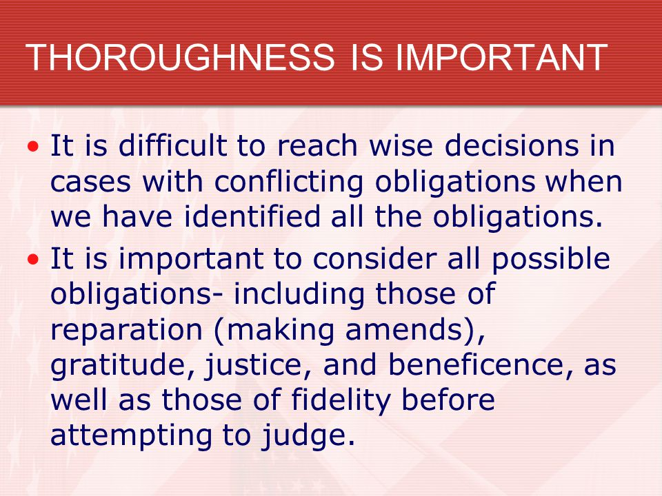 THOROUGHNESS IS IMPORTANT It is difficult to reach wise decisions in cases with conflicting obligations when we have identified all the obligations. I