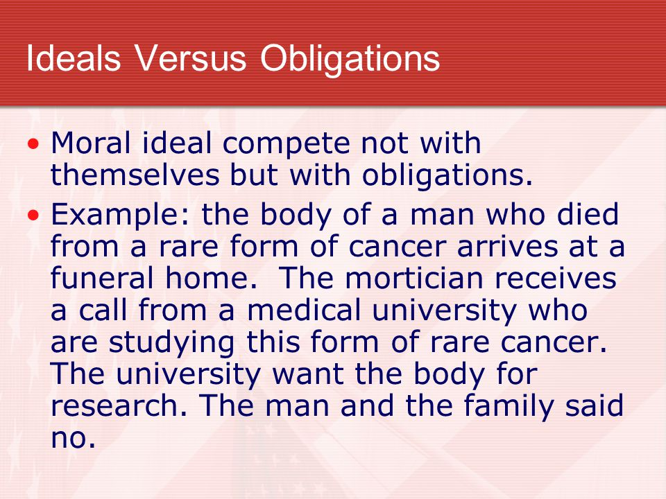Ideals Versus Obligations Moral ideal compete not with themselves but with obligations. Example: the body of a man who died from a rare form of cancer