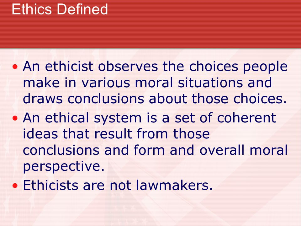 Ethics Defined An ethicist observes the choices people make in various moral situations and draws conclusions about those choices. An ethical system i