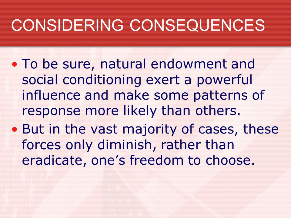 CONSIDERING CONSEQUENCES To be sure, natural endowment and social conditioning exert a powerful influence and make some patterns of response more like