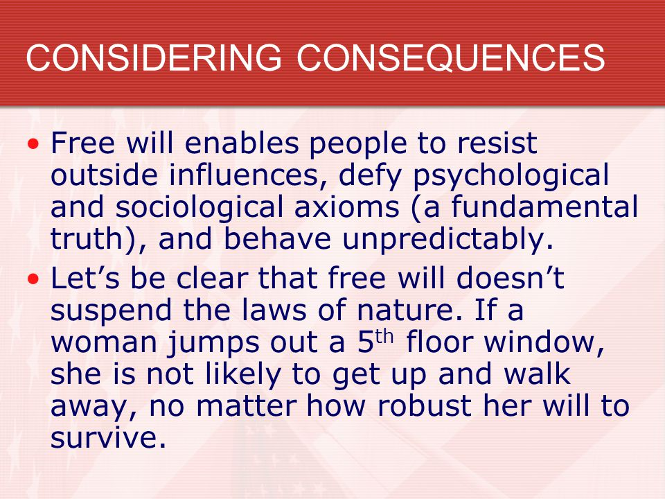 CONSIDERING CONSEQUENCES Free will enables people to resist outside influences, defy psychological and sociological axioms (a fundamental truth), and