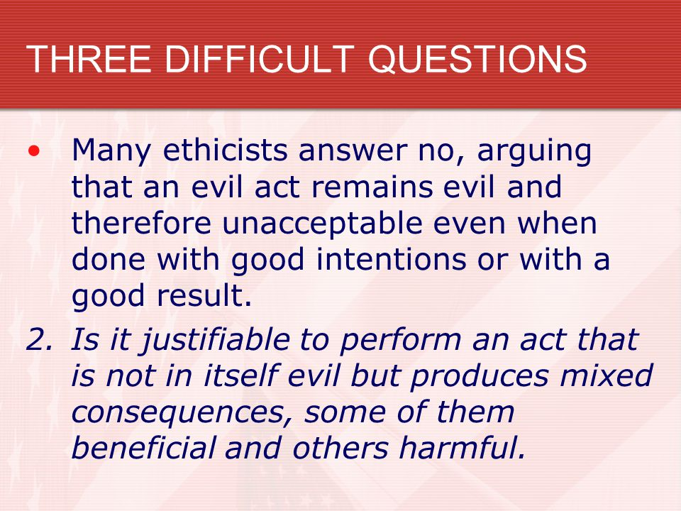 THREE DIFFICULT QUESTIONS Many ethicists answer no, arguing that an evil act remains evil and therefore unacceptable even when done with good intentio