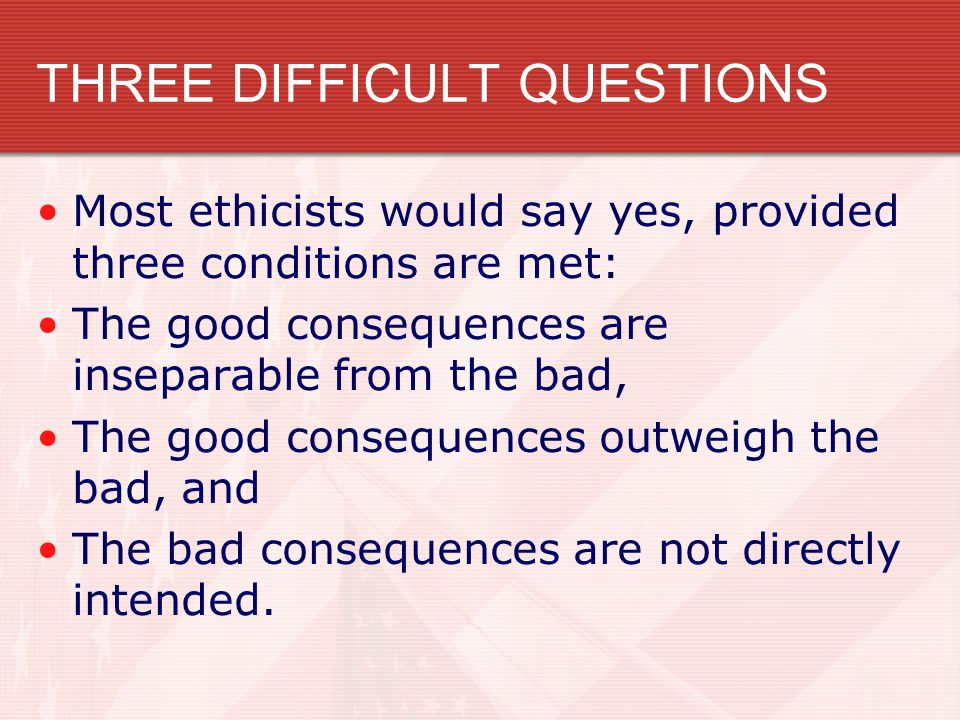 THREE DIFFICULT QUESTIONS Most ethicists would say yes, provided three conditions are met: The good consequences are inseparable from the bad, The goo