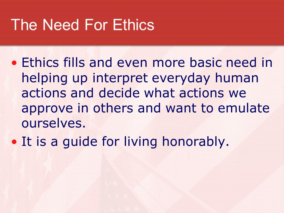 The Need For Ethics Ethics fills and even more basic need in helping up interpret everyday human actions and decide what actions we approve in others