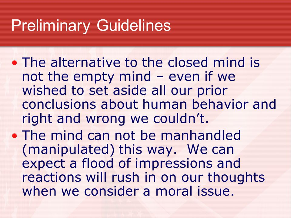 Preliminary Guidelines The alternative to the closed mind is not the empty mind – even if we wished to set aside all our prior conclusions about human