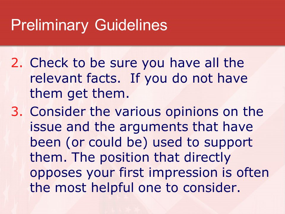 Preliminary Guidelines 2.Check to be sure you have all the relevant facts. If you do not have them get them. 3.Consider the various opinions on the is