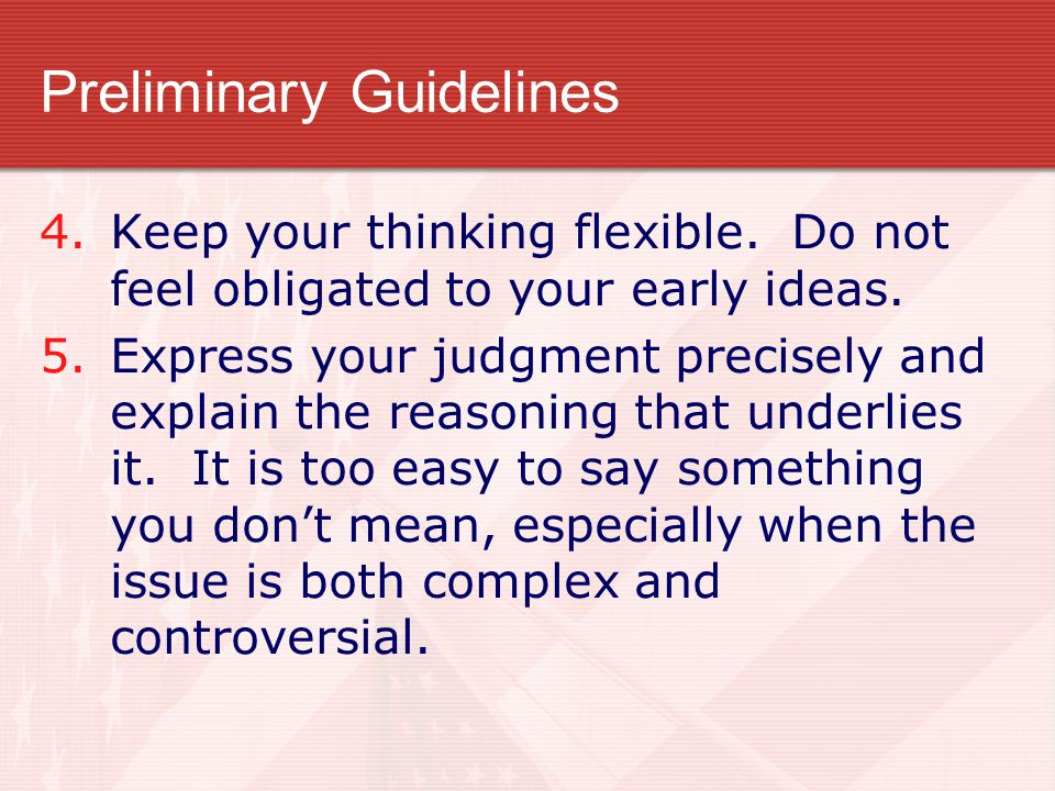 Preliminary Guidelines 4.Keep your thinking flexible. Do not feel obligated to your early ideas. 5.Express your judgment precisely and explain the rea