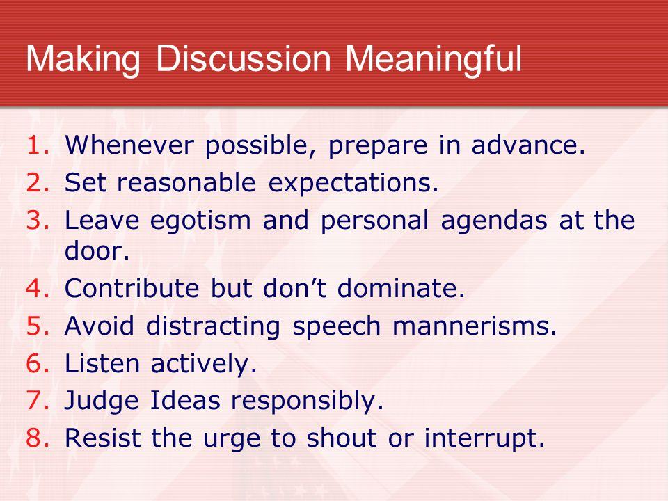 Making Discussion Meaningful 1.Whenever possible, prepare in advance. 2.Set reasonable expectations. 3.Leave egotism and personal agendas at the door.