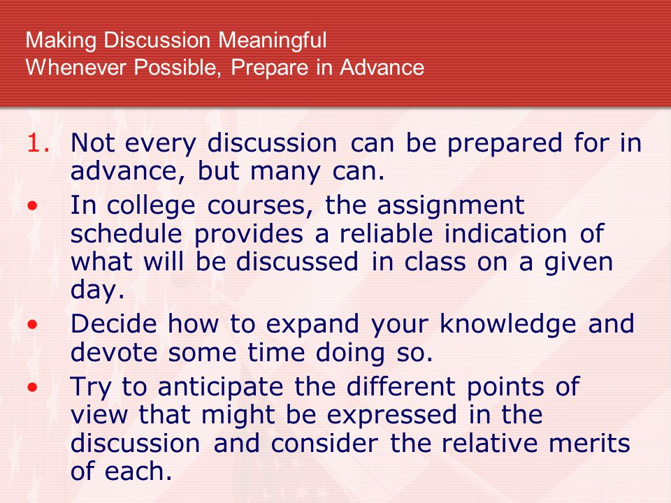 Making Discussion Meaningful Whenever Possible, Prepare in Advance 1.Not every discussion can be prepared for in advance, but many can. In college cou