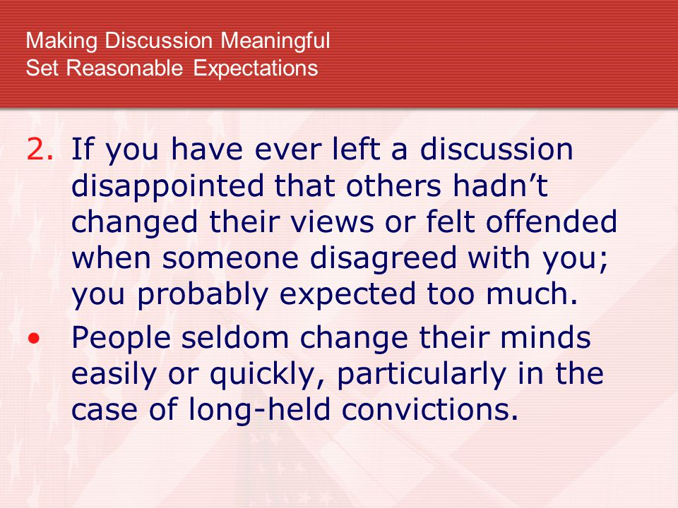 Making Discussion Meaningful Set Reasonable Expectations 2.If you have ever left a discussion disappointed that others hadn't changed their views or f