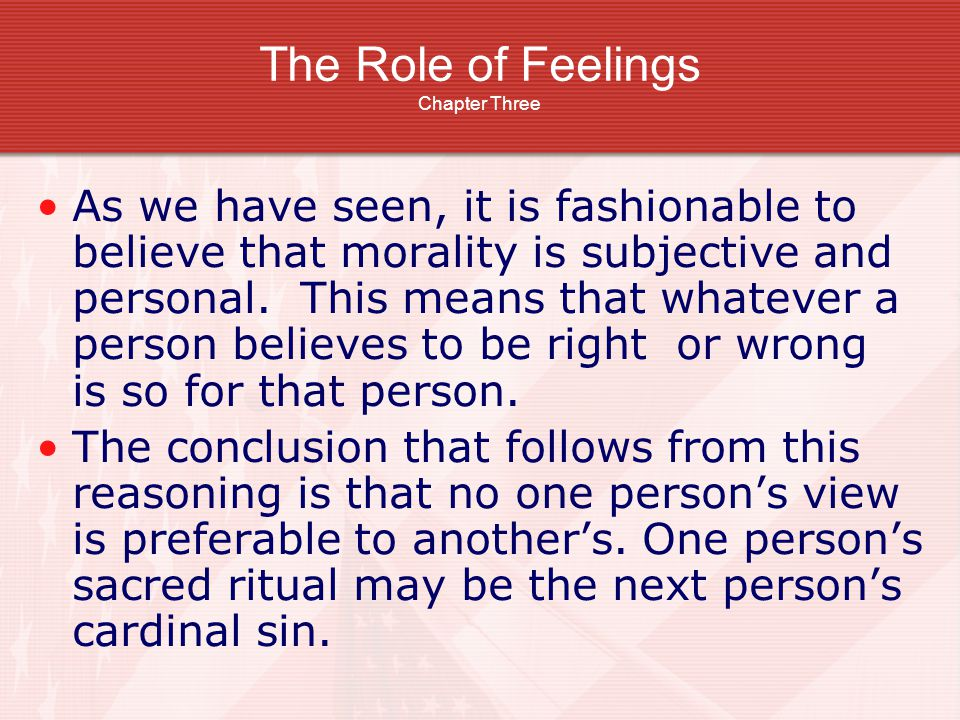 The Role of Feelings Chapter Three As we have seen, it is fashionable to believe that morality is subjective and personal. This means that whatever a