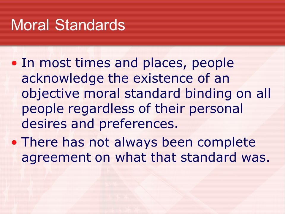 Moral Standards In most times and places, people acknowledge the existence of an objective moral standard binding on all people regardless of their pe