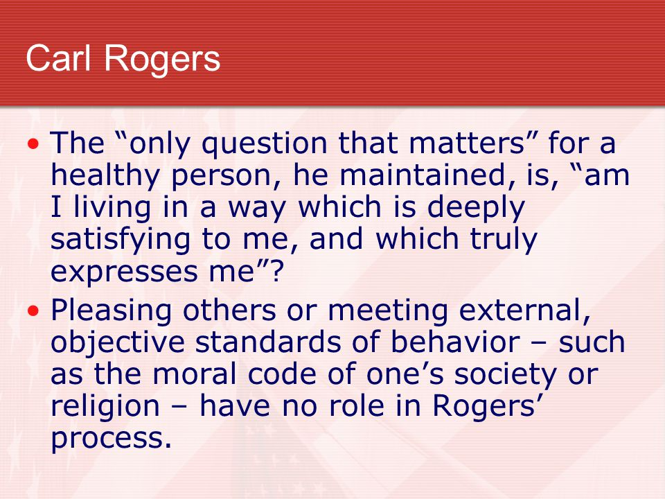 """Carl Rogers The """"only question that matters"""" for a healthy person, he maintained, is, """"am I living in a way which is deeply satisfying to me, and whic"""