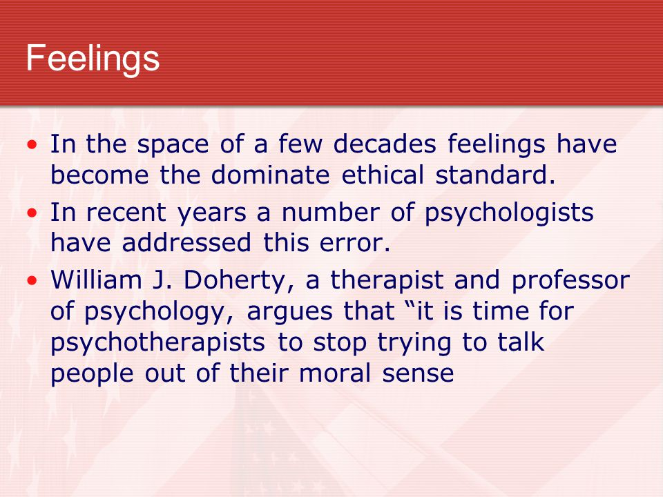Feelings In the space of a few decades feelings have become the dominate ethical standard. In recent years a number of psychologists have addressed th