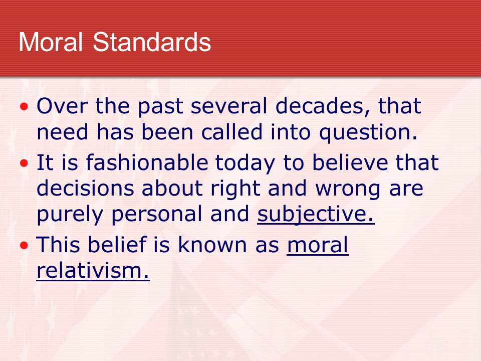 Moral Standards Over the past several decades, that need has been called into question. It is fashionable today to believe that decisions about right