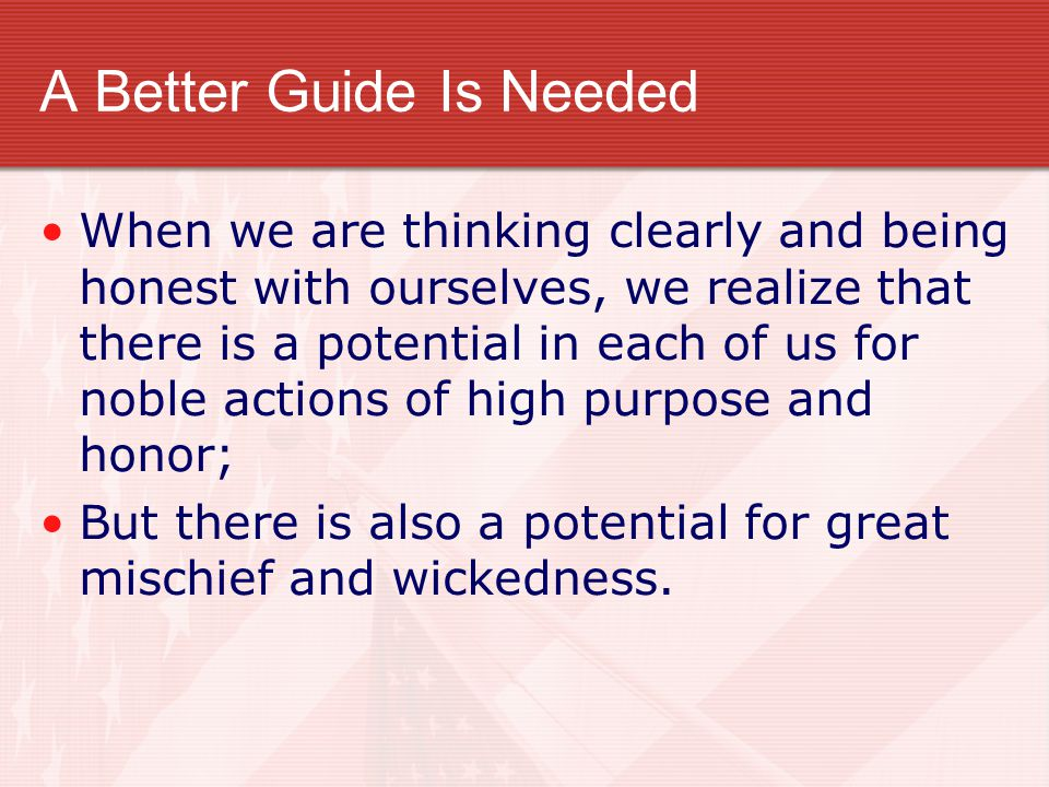 A Better Guide Is Needed When we are thinking clearly and being honest with ourselves, we realize that there is a potential in each of us for noble ac