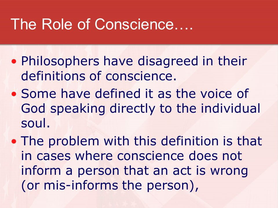 The Role of Conscience…. Philosophers have disagreed in their definitions of conscience. Some have defined it as the voice of God speaking directly to