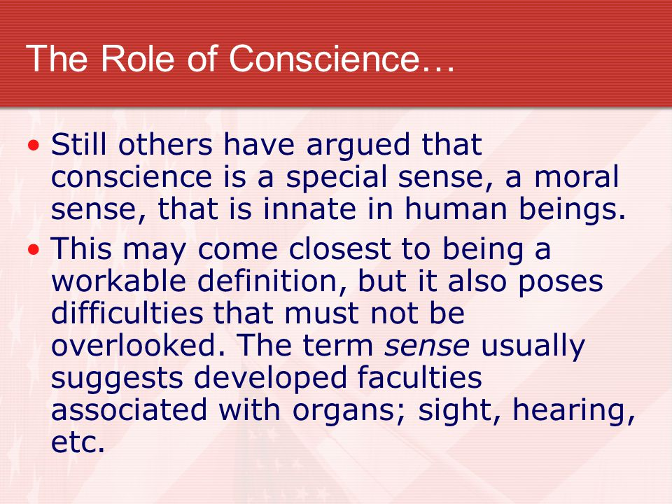 The Role of Conscience… Still others have argued that conscience is a special sense, a moral sense, that is innate in human beings. This may come clos