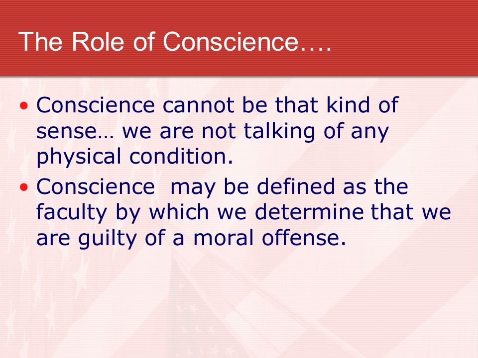 The Role of Conscience…. Conscience cannot be that kind of sense… we are not talking of any physical condition. Conscience may be defined as the facul