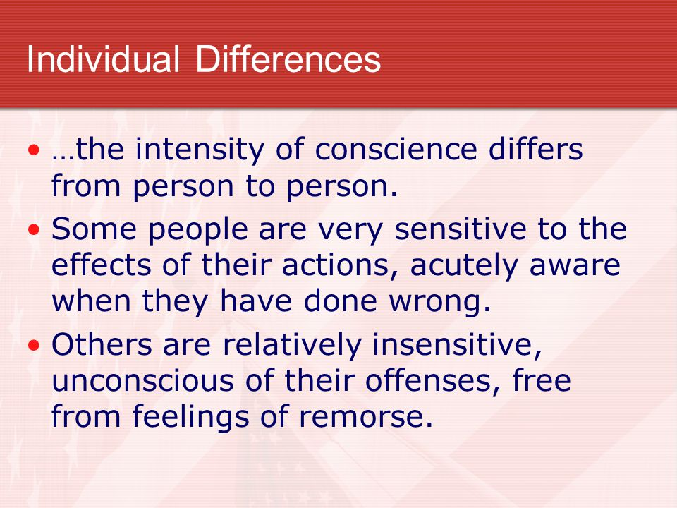 Individual Differences …the intensity of conscience differs from person to person. Some people are very sensitive to the effects of their actions, acu