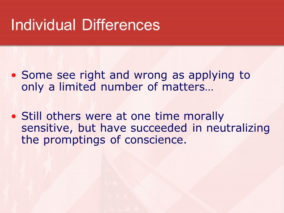 Individual Differences Some see right and wrong as applying to only a limited number of matters… Still others were at one time morally sensitive, but