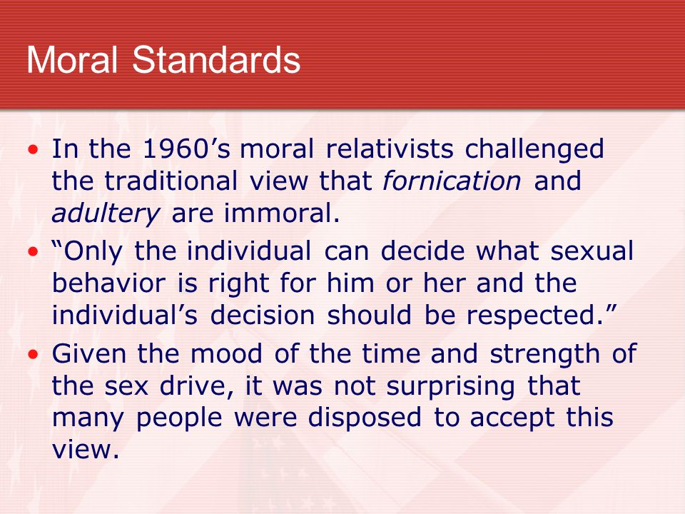 """Moral Standards In the 1960's moral relativists challenged the traditional view that fornication and adultery are immoral. """"Only the individual can de"""