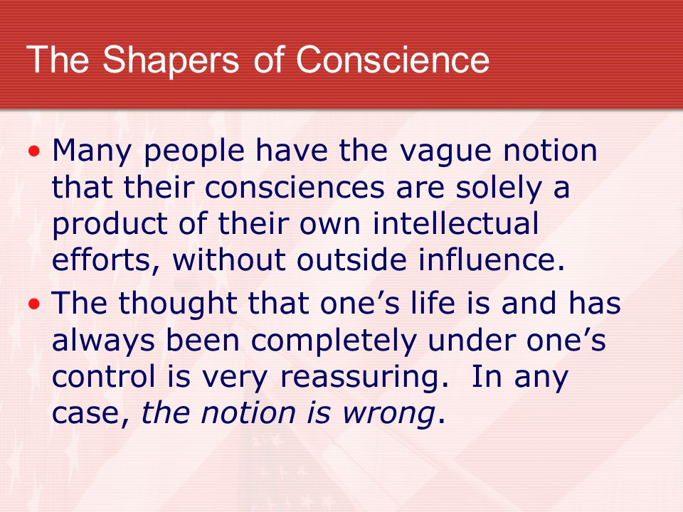 The Shapers of Conscience Many people have the vague notion that their consciences are solely a product of their own intellectual efforts, without out