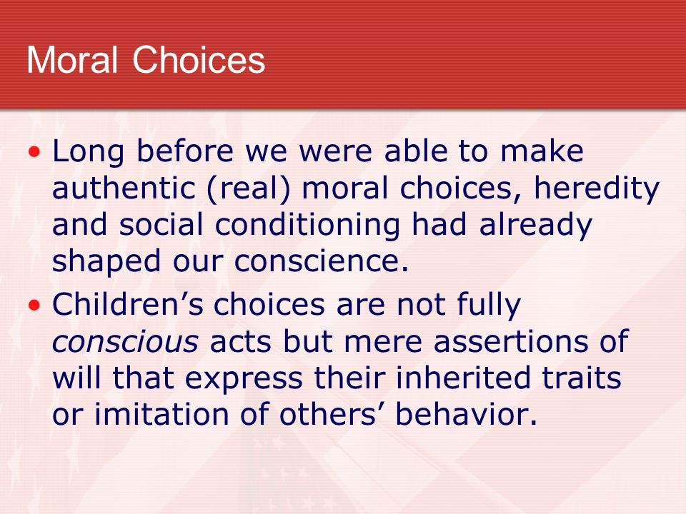 Moral Choices Long before we were able to make authentic (real) moral choices, heredity and social conditioning had already shaped our conscience. Chi