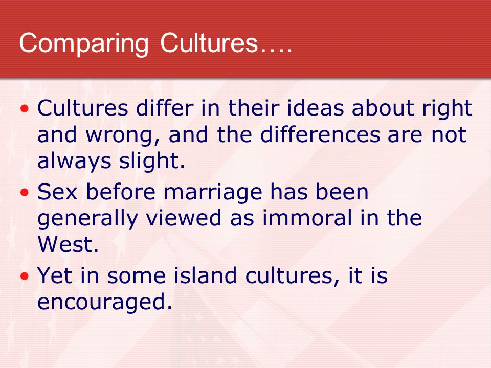 Comparing Cultures…. Cultures differ in their ideas about right and wrong, and the differences are not always slight. Sex before marriage has been gen