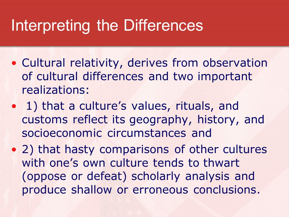 Interpreting the Differences Cultural relativity, derives from observation of cultural differences and two important realizations: 1) that a culture's