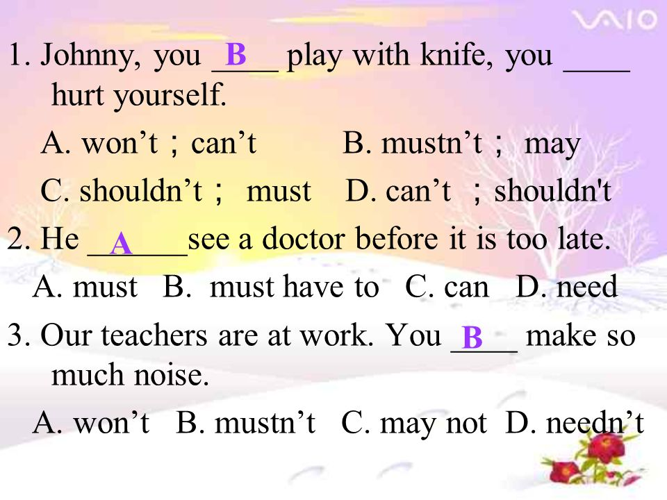 1. Johnny, you ____ play with knife, you ____ hurt yourself. A. won't ; can't B. mustn't ; may C. shouldn't ; must D. can't ; shouldn't 2. He ______se