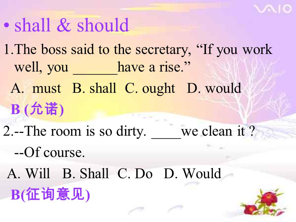 "shall & should 1.The boss said to the secretary, ""If you work well, you ______have a rise."" A. must B. shall C. ought D. would B ( 允诺 ) 2.--The room i"